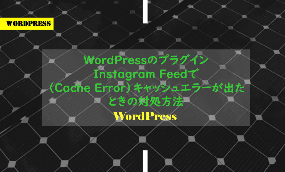 WordPressのプラグインInstagram Feedで(Cache Error)キャッシュエラーが出たときの対処方法