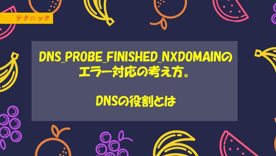 DNS_PROBE_FINISHED_NXDOMAINのエラー対応の考え方。DNSの役割とは