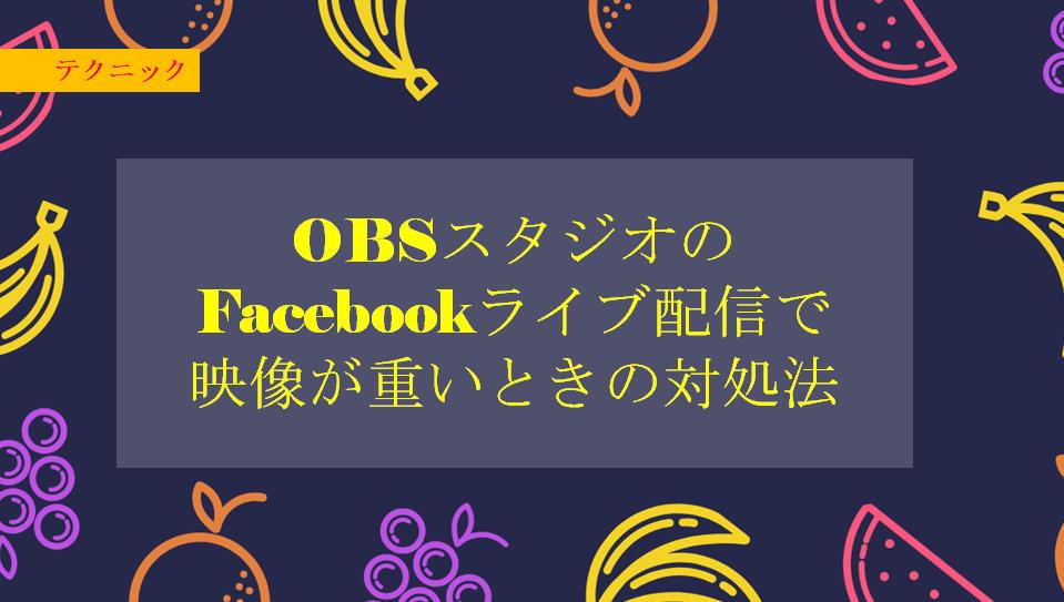 OBSスタジオのFacebookライブ配信で映像が重いときの対処法
